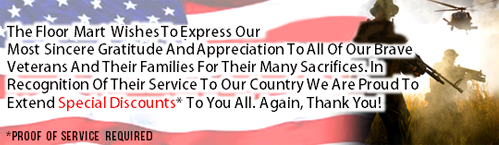 The Floor Mart Wishes To Express Our Most Sincere Gratitude And Appreciation To All Of Our Brave Veterans And Their Families For Their Many Sacrifices. In Recognition Of Their Service To Our Country We Are Proud To Extend Special Discounts* To You All, Thank You!